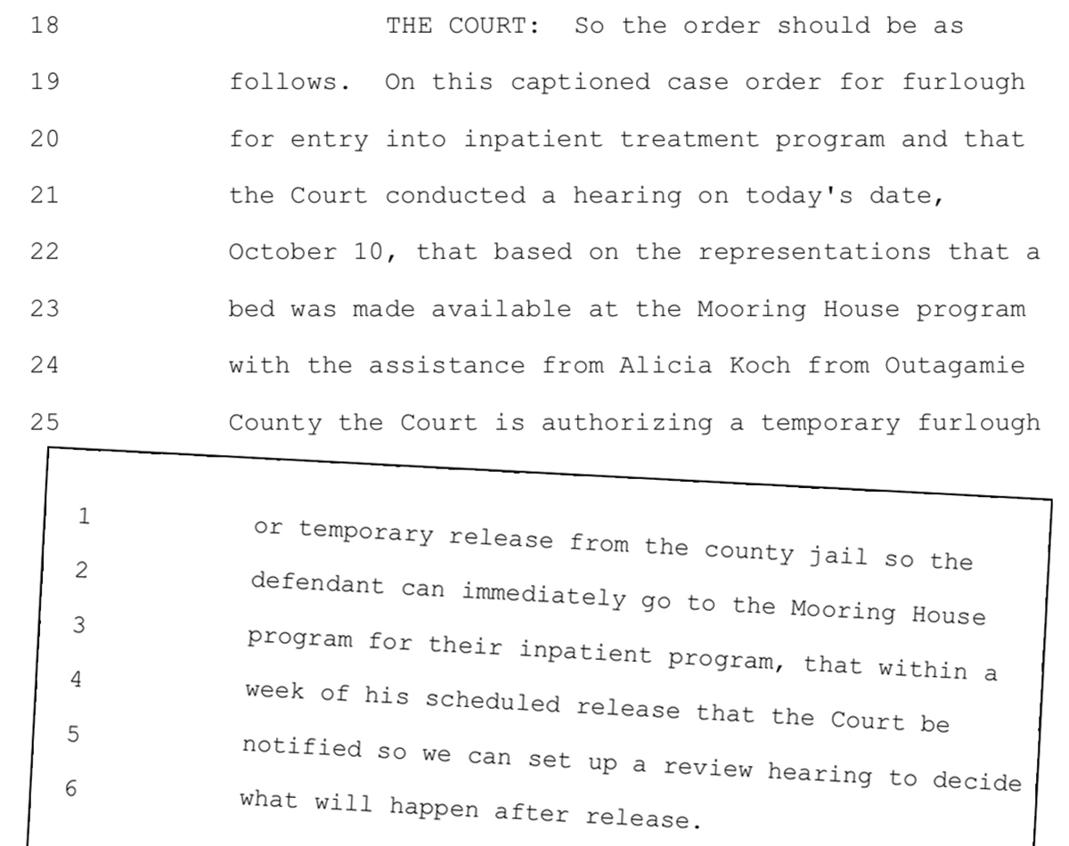 """An Outagamie County court transcript reads: """"THE COURT: So the order should be as follows. On this captioned case order for furlough for entry into inpatient treatment program and that the Court conducted a hearing on today's date, October 10, that based on the representations that a bed was made available at the Mooring House program with the assistance from Alicia Koch from Outagamie County the Court is authorizing a temporary furlough or temporary release from the county jail so the defendant can immediately go to the Mooring House program for their inpatient program, that within a week of his scheduled release that the Court be notified so we can set up a review hearing to decide what will happen after release."""""""